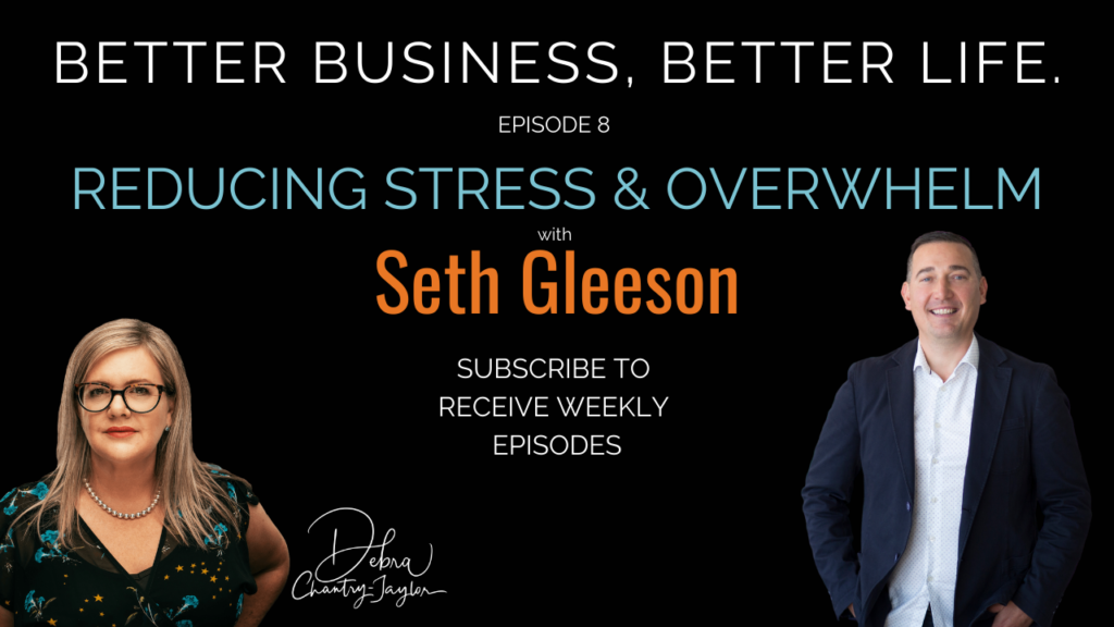 Reducing Stress & Overwhelm with Seth Gleeson – Episode 8 of Better Business, Better life