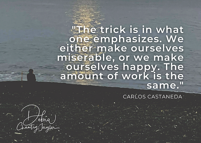 """""""The trick is in what one emphasises. We either make ourselves miserable, or we make ourselves happy. The amount of work is the same."""" - Carlos Castaneda"""